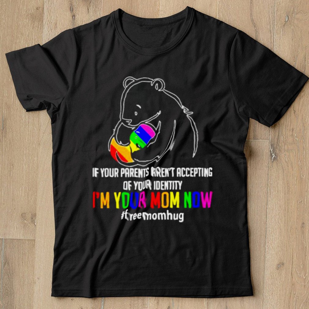 If your parents arent accepting of your identity im your mom now freemomhug bear lgbt shirt
