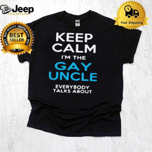 Keep Calm Im The Gay Uncle Everybody Talks About T shirt