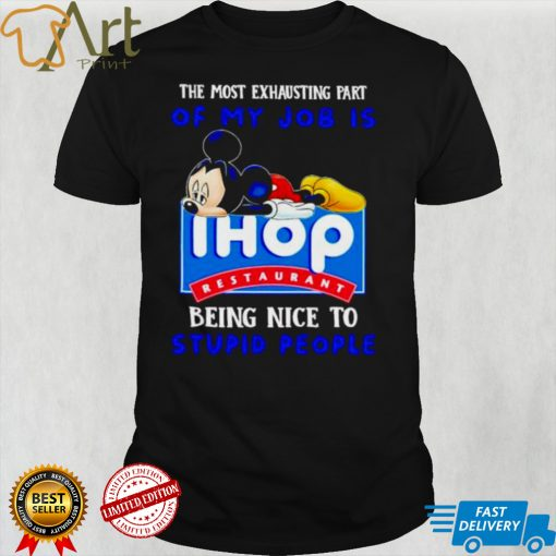 Mickey the most exhausting part of my job is Ihop restaurant shirt