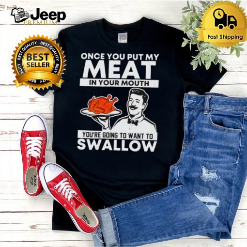 Thanksgiving turkey once you put my meat in your mouth shirt