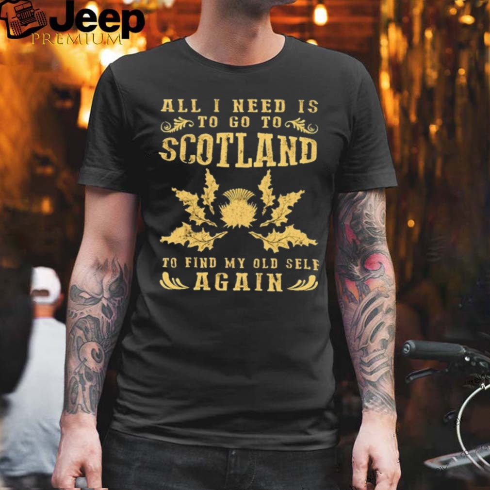 all I need to go to scotland to find my old self again shirt