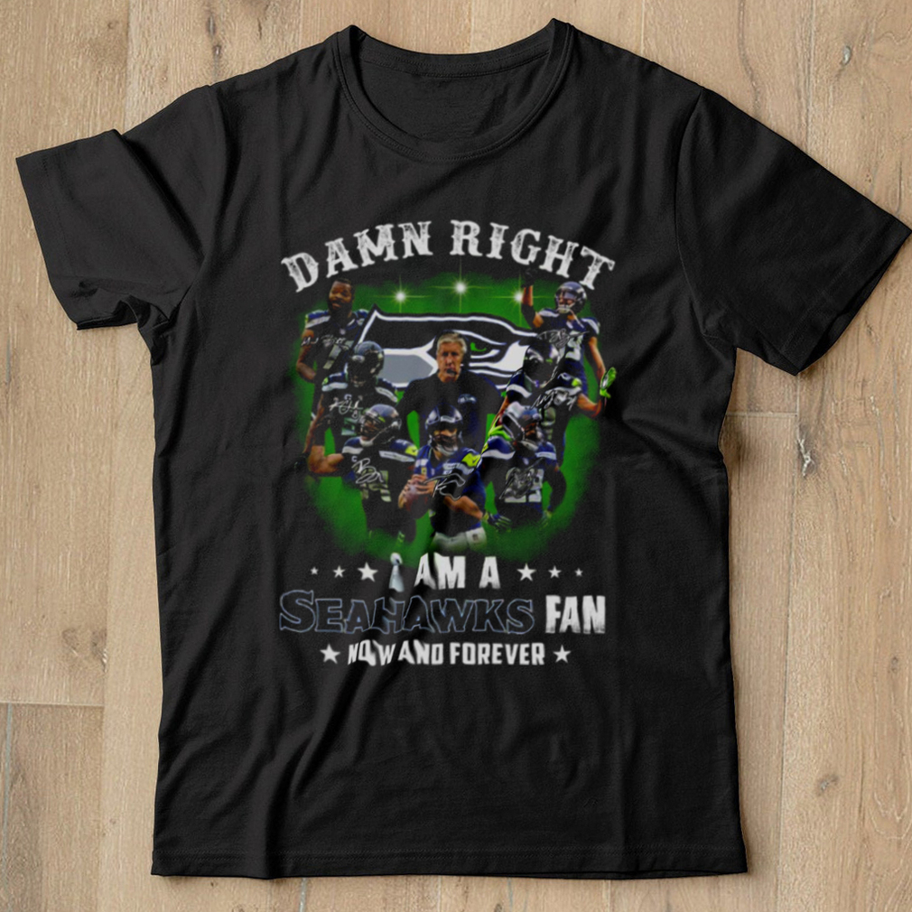 Damn Right I Am A Seahawks Fan Now And Forever shirt