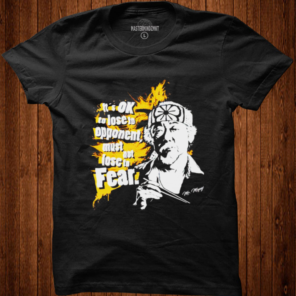 Its OK to lose to opponent must not lose to fear Mr Miyagi shirt