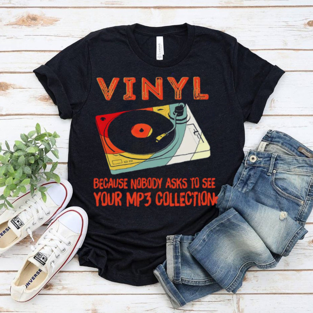 Vinyl Because Nobody Asks To See Your Mp3 Collection Shirt