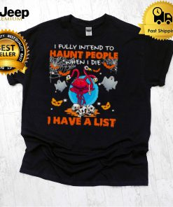 flamingo I fully Intend to haunt people when I die I have a list shirt